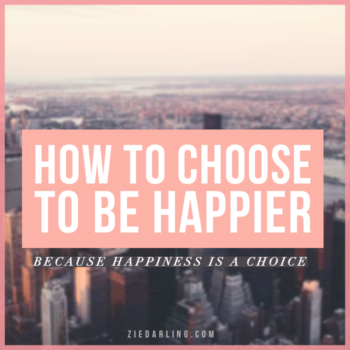 How To Choose To Be Happier // Zie Darling