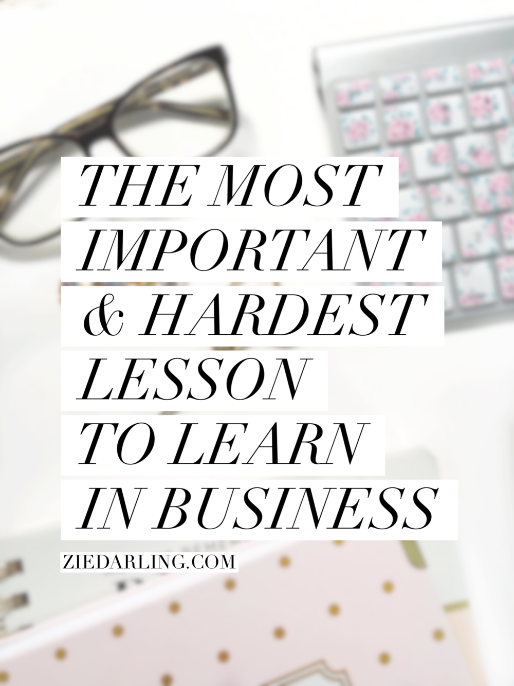 ziedarling.com | the most important and hardest lesson to learn in business