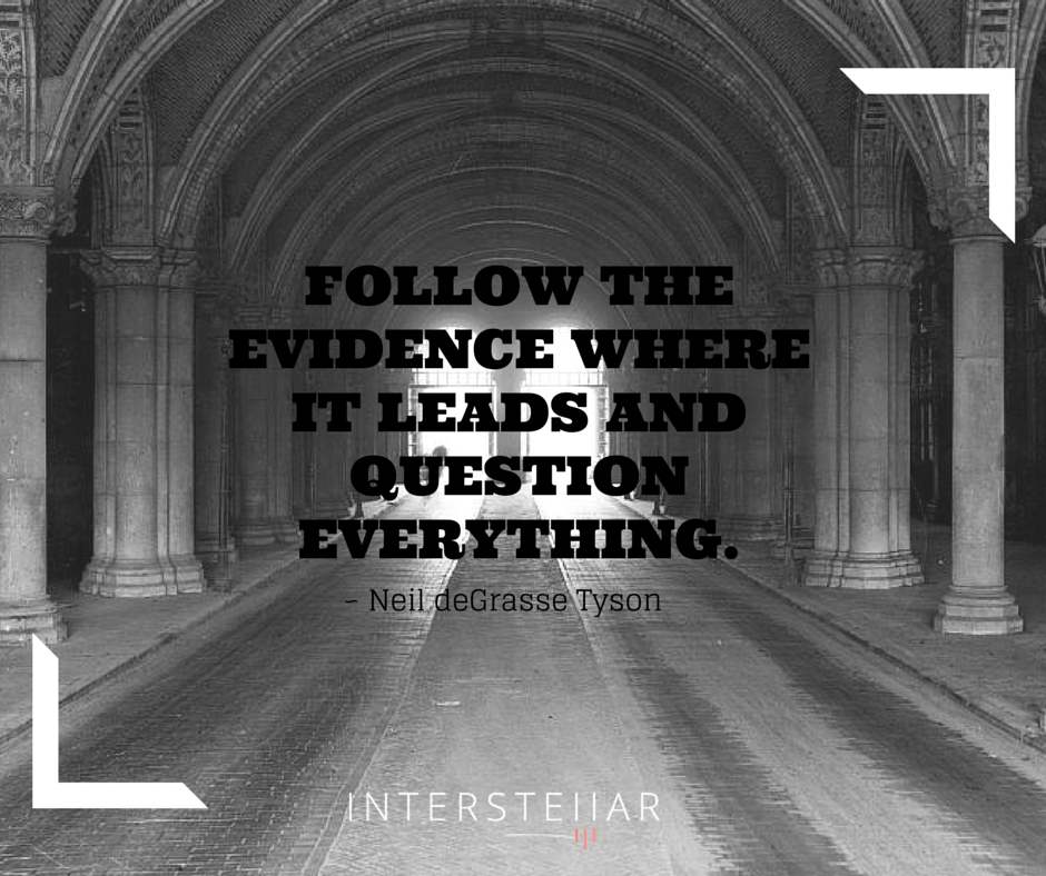 Follow the evidence where it leads and question everything. ~Neil deGrasse Tyson
