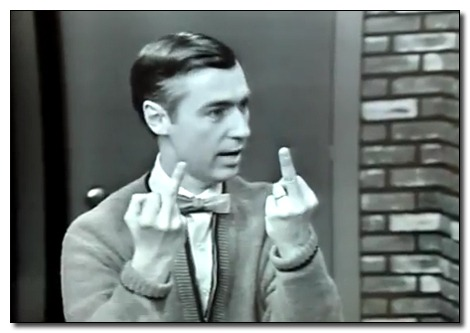 FUCK YOU. I'm Mister Rogers.