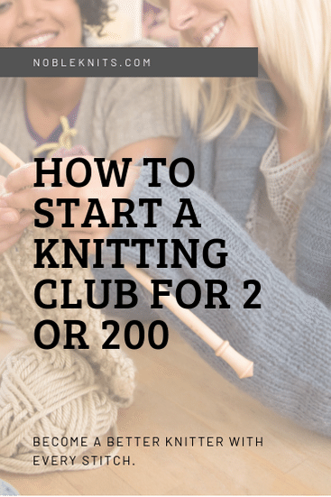 How To Start A Knitting Club For 2 Or 200 Blog Nobleknits