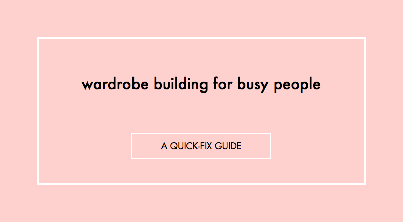 Wardrobe building for busy people: A quick-fix guide