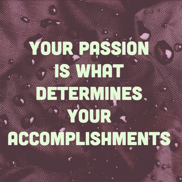 Your passion is what determines your accomplishments.