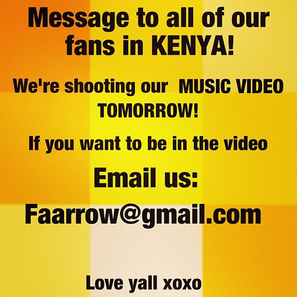 Message to all of our fans in Kenya! We're shooting our music video tomorrow! If you want to be in it email us: faarrow@gmail.com          love y'all xoxo❤❤💋