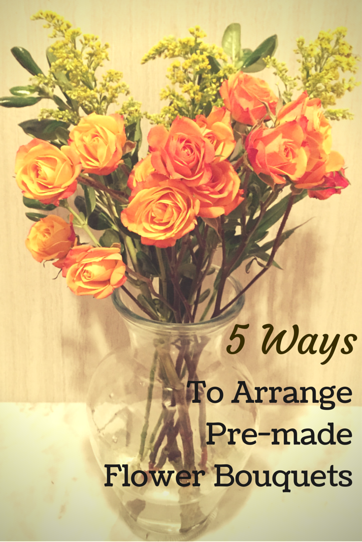 5 Ways to arrange pre-made flower bouquets