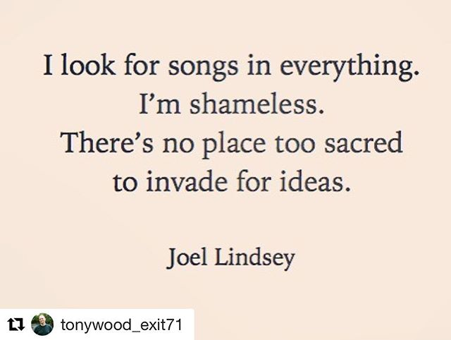 I look for songs in everything. I'm shameless. There's no place too sacred to invade for ideas. - Joel Lindsey