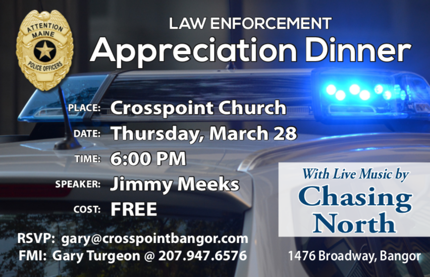 Maine Police: we would love to have you at this law-enforcement appreciation supper. If you want to go, reserve your seat by sending an email to gary@crosspointbangor.com. FREE EVENT