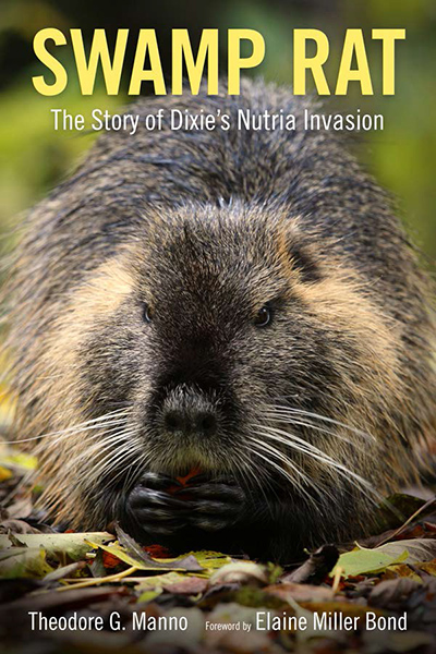 Swamp Rat: The Story of Dixie's Nutria Invasion Written by Theodore G. Manno with foreword by Elaine Miller Bond University Press of Mississippi (May, 2017) ISBN-10: 1496811941 ISBN-13: 978-1496811943