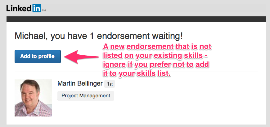 When you receive this email, LinkedIn has prompted one of your connections either when they visited your profile or when they were browsing on their mobile app to endorse you. It's very rare that they have decided to endorse you for that skill, LinkedIn prompts them to do so. When it says 'add to profile', you will know it's a skill that you don't have listed. If you click through that skills will be added. Watch the video below to learn how to dismiss any new skills.