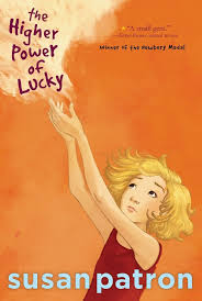 "THE HIGHER POWER OF LUCKY by Susan Patron   "" Her ear near a hole in the paint-chipped wall of Hard Pan's Found Object Wind Chime Museum and Visitor Center, she listened as Short Sammy told the story of how he hit rock bottom.""    read 9/12/14"