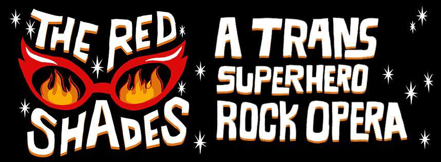 THE RED SHADES:  A TRANS SUPERHERO ROCK OPERA (MORE INFO  HERE )