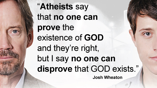 Then why did you spend the whole movie trying to prove the existence of God? Just wondering.