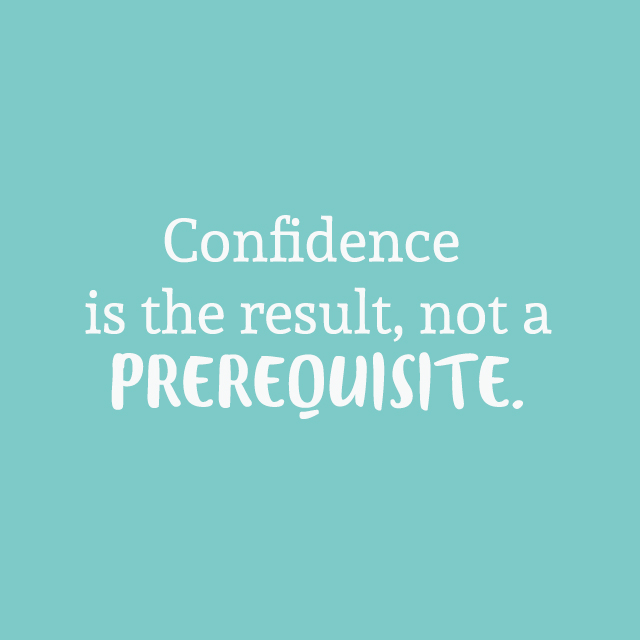 Confidence is the result, not a prerequisite. Inspirational quote via Iterate Social