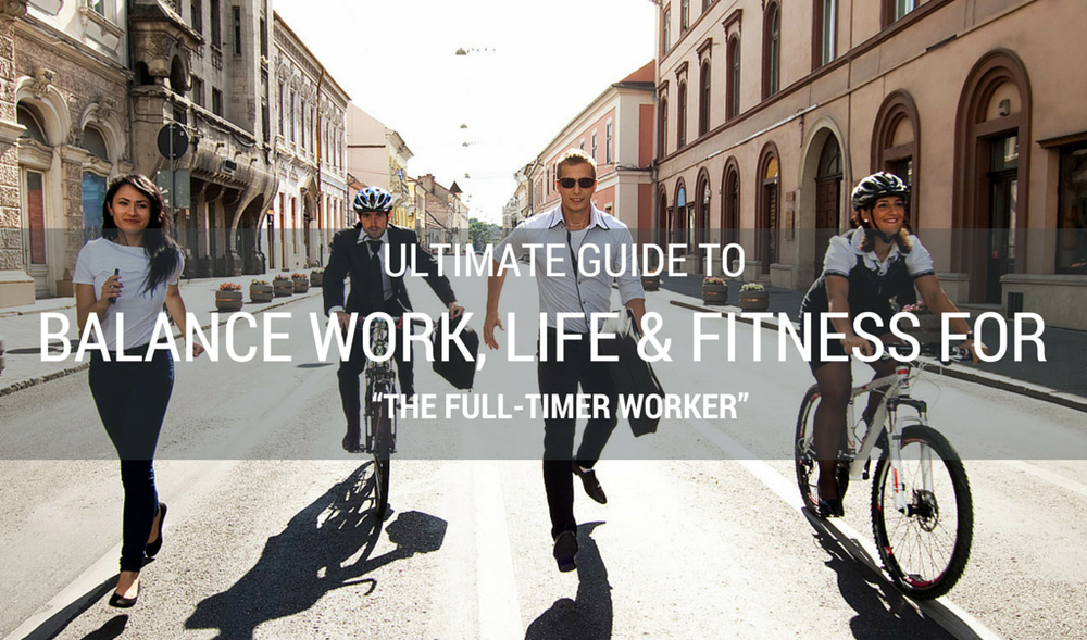 "Series: Ultimate Guide to Balance Work, Life & Fitness for ""The Full-Time worker"""