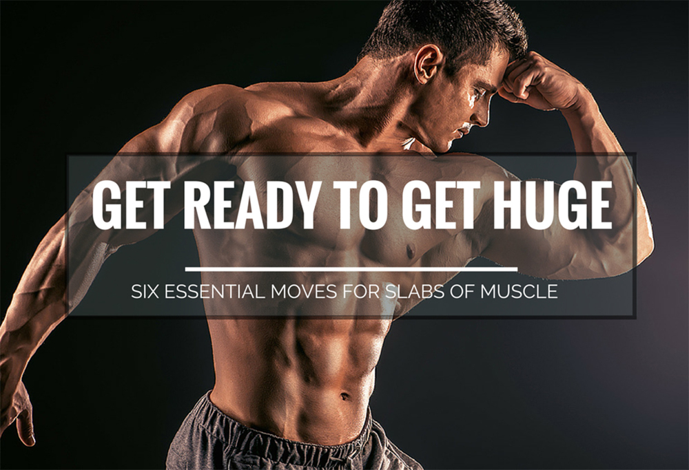 Get Ready To Get Huge – Six Essential Moves for Slabs of Muscle