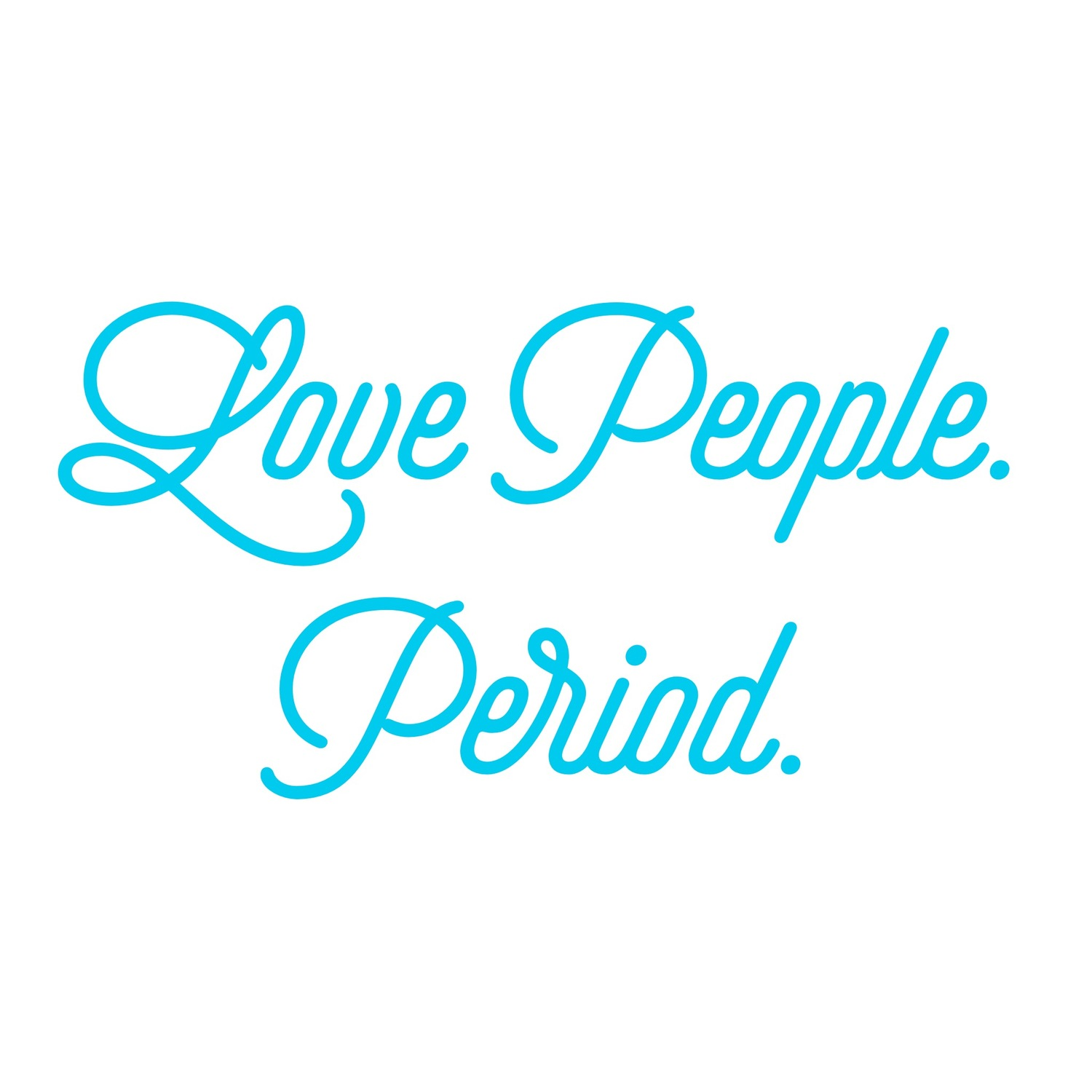 Love People. Period.