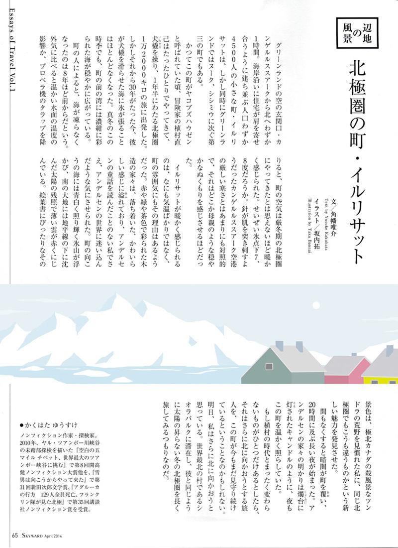 JAL「SKYWARD」ではじまった角幡唯介さん連載「辺地の風景」で 挿絵を担当しています。 ノンフィクション作家であり探検家でもある角幡さんが訪れる、様々な辺地の風景を描いています。 今回はグリーンランドにあるイルリサットという町が舞台です。 イルリサット、挿絵のお話をいただいてはじめて知ったのですが、 とても魅力的な雰囲気がありました。 そしてそんな辺地を訪れる角幡さんにも、とても力強さを感じました。 そのあと早速読んだ、角幡さんの著書「空白の五マイル」。 日常ではとても想像できないような、生死隣り合わせの生々しい空間が描かれています。 お勧めです・・!