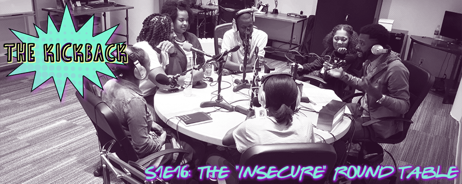 "This show is dedicated to the HBO show ""Insecure"". C.J and Shayna return to the show and are joined by Kickback newcomers Courtney, Gabby and Tim at the round table. We talk everything about the show: Issa/Lawrence's dynamic and relationship, Molly's work, family and dating life and how the friendships on the show helped shaped the main characters. We touch on how the show deals with race in the workplace and talk about our favorite characters and favorite moments."