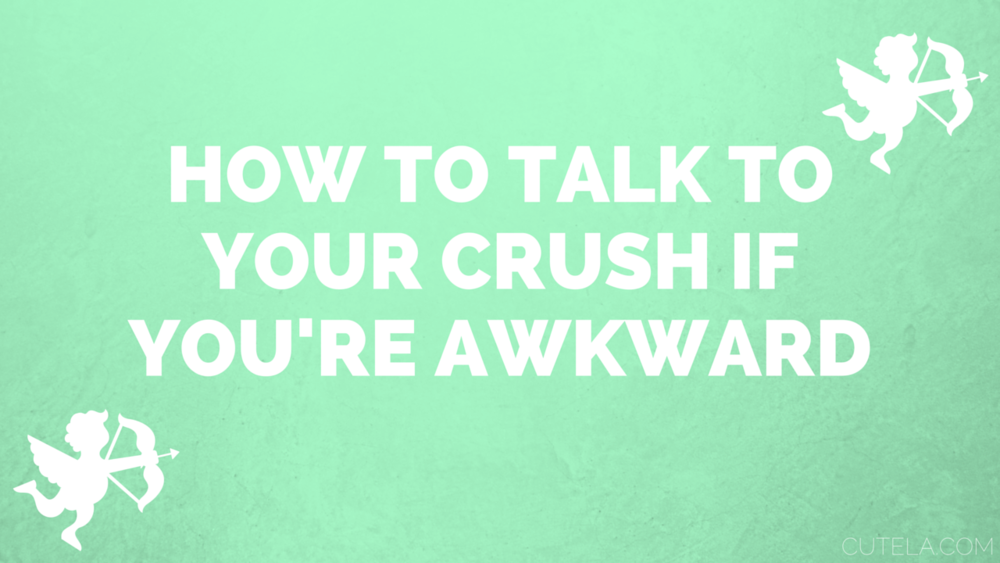 How to talk to your crush if you're awkward