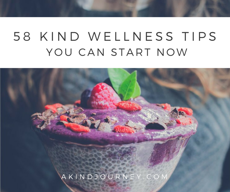 58 Kind Wellness Tips You Can Start Now | akindjourney.com #TheKindBrands #KindWellness