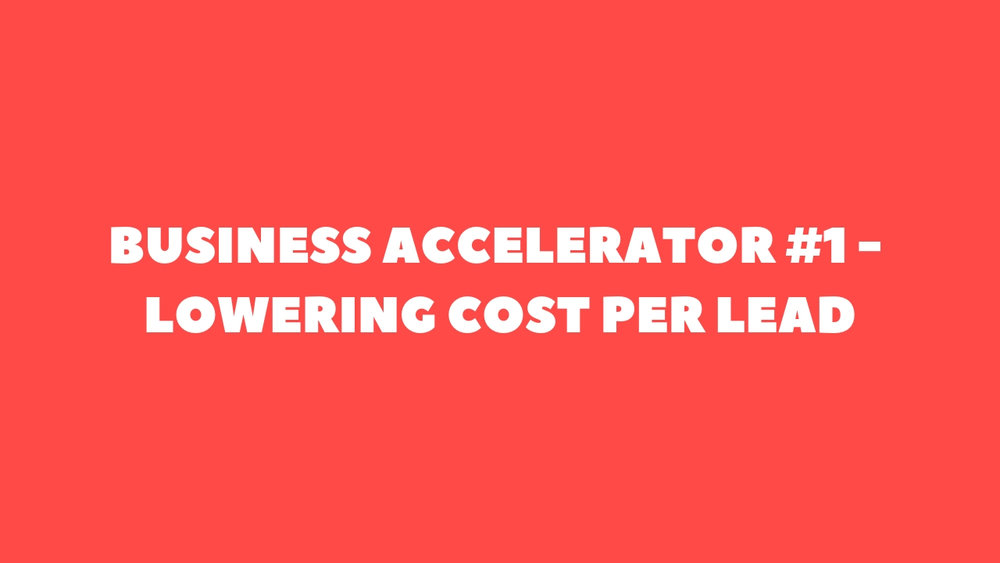 BUSINESS ACCELERATOR #1 - LOWERING COST PER LEAD.jpg