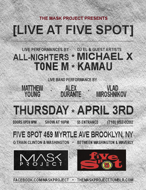 themaskproject: Celebrate dope live music with us at [THE MASK PROJECT] with performances from: ALL-NIGHTERS (Ryu Tomita & Joe Mendoza) MICHAEL X T0NE M KAMAU DJ music & a live band featuring Alex Durante, Matthew Young, & Vlad Miroshnikov leading a cypher with some of the illest MC's at Pratt and around Brooklyn! THURSDAY - APRIL 3RD 459 MYRTLE AVE BROOKLYN, NY Doors open at 9PM Show starts at 10PM $5 Entrance (Sounds like a lot, but it will help pay the bills!) Facebook | TUMBLR | Youtube We're turning up on the 3rd!!! Come through!!!
