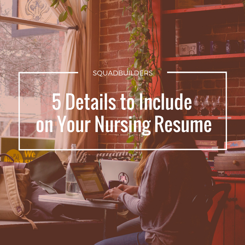 5 Details To Include On Your Nursing Resume Squadbuilders Medical