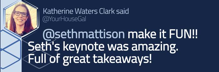 Tweeted testimonial. @sethmattison Make it Fun! Seth's keynote was amazing. Full of great takeaways!