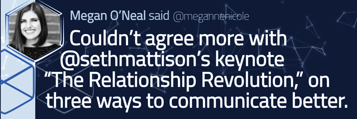 "Tweeted testimonial. Couldn't agree more with Seth Mattison's keynote ""The Relationship Revolution"" on three ways to communicate better. --Megan O'Neal"