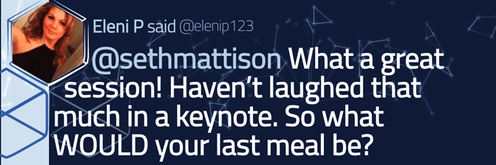 Tweeted testimonial from Eleni P. Seth Mattison, what a great session! Haven't laughed that much in a keynote. So what WOULD your last meal be?
