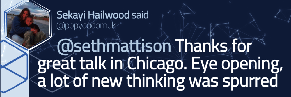Tweeted testimonial from Sekayi Hailwood. Seth Mattison, thanks for the great talk in Chicago. Eye opening and a lot of new thinking was spurred.