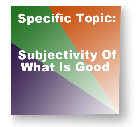 Specific Topic:Subjectivity Of What Is Good