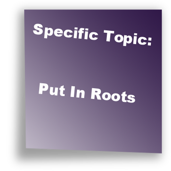 Specific Topic: Put In Roots