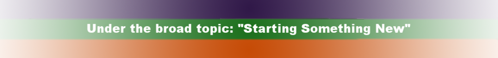 """Under the broad topic: """"Starting Something New"""""""