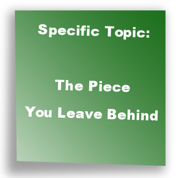 Specific Topic: The Piece You Leave Behind
