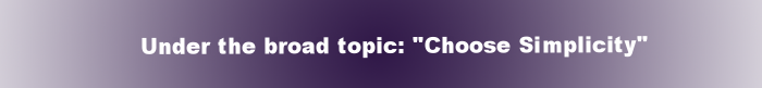 """Under the broad topic: """"Choose Simplicity"""""""