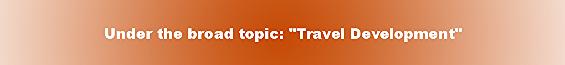 "Under the broad topic: ""Travel Development"""