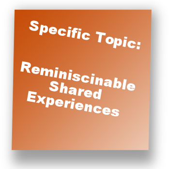 Specific Topic: Reminiscinable Shared Experiences