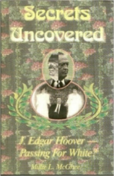 A new book claims J. Edgar Hoover went through life passing for white!  Two people a universe apart, yet linked by a secret that would change both their lives - and the course of a nation -forever!  Rancho Cucamonga, CA - Imagine being a 10-year old, and told that if you repeat a family secret to anyone, your entire family would be killed as they slept? Now imagine being born and raised a white man, then told as a young adult tht you are black, in a society where the color of your skin can make the difference between unbounded success and complete obscurity...