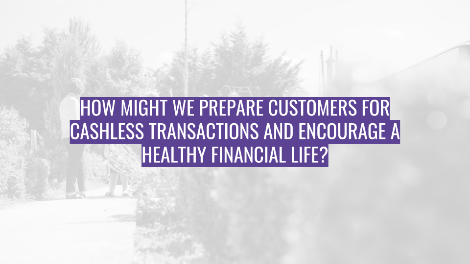 Discovery Session - How might we prepare customers for cashless transactions and encourage a healthy financial life.png