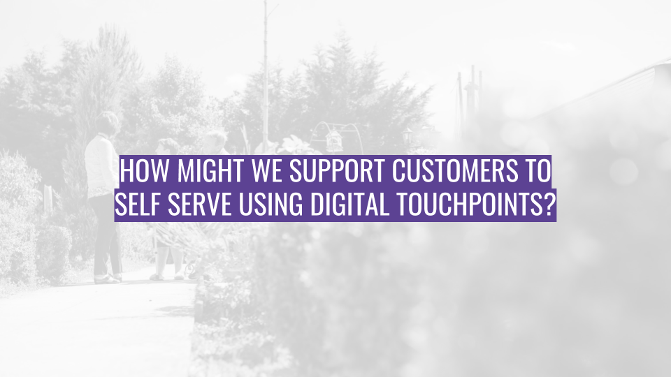 Discovery Session - How might we support customers to self serve using digital touchpoints.png