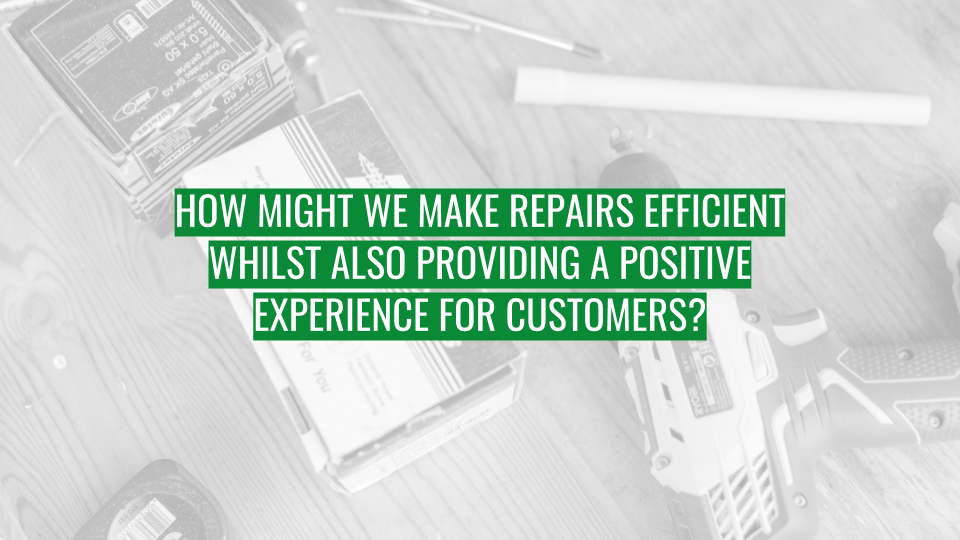Discovery Session - How might we make repairs efficient whilst also providing a positive experience for customers.png