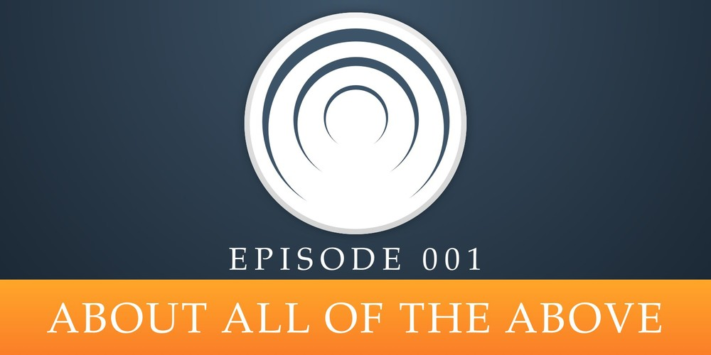 Episode 001: About All of the Above