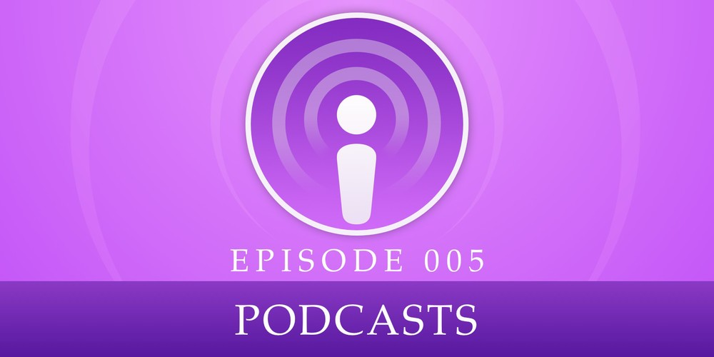 Episode 005: Podcasts