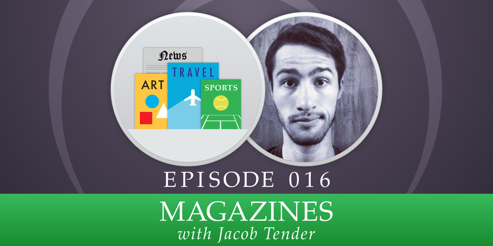 Episode 016: Magazines, with Jacob Tender