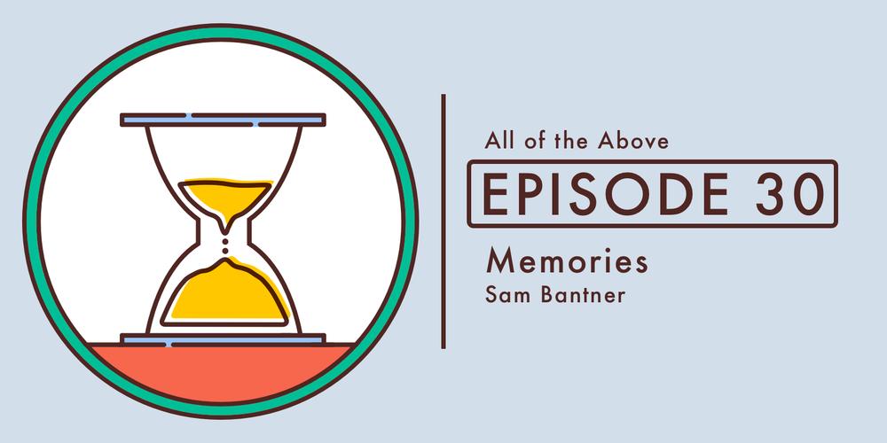 Episode 30: Memories, with Sam Bantner