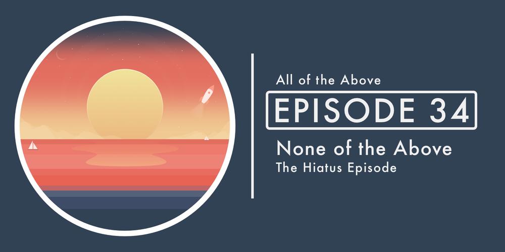 Episode 34: None of the Above | The Hiatus Episode