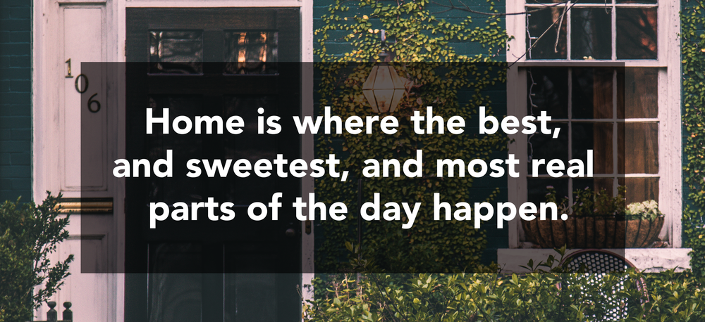 Quote about going home // Home is where the best, and sweetest, and more real parts of the day happen