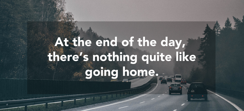 Quote about going home // At the end of the day, there's nothing quite like going home.