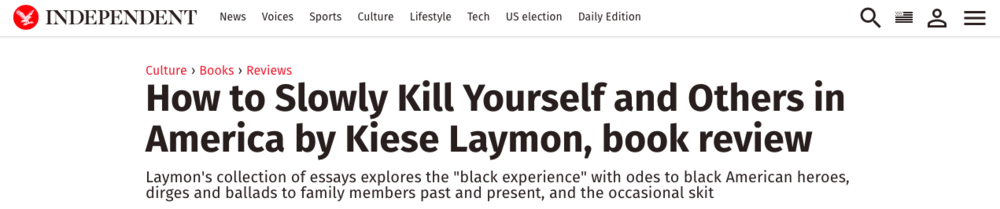 """Laymon approached How to Slowly Kill as an album, with each essay a different track. The book contains odes to black American heroes, dirges and ballads to family members past and present, and the occasional skit. At its core beats the rat-a-tat-tat that knocks at the core of modern America: the shameful, insidious racism endured by the hyphenated African-American population. Occasionally, from the treatment of Rosa Parks to the killing of Trayvon Martin, the banging becomes so loud it drowns out all else."" -Independent Read the review here: http://www.independent.co.uk/arts-entertainment/books/reviews/how-to-slowly-kill-yourself-and-others-in-america-by-kiese-laymon-book-review-a6950546.html"